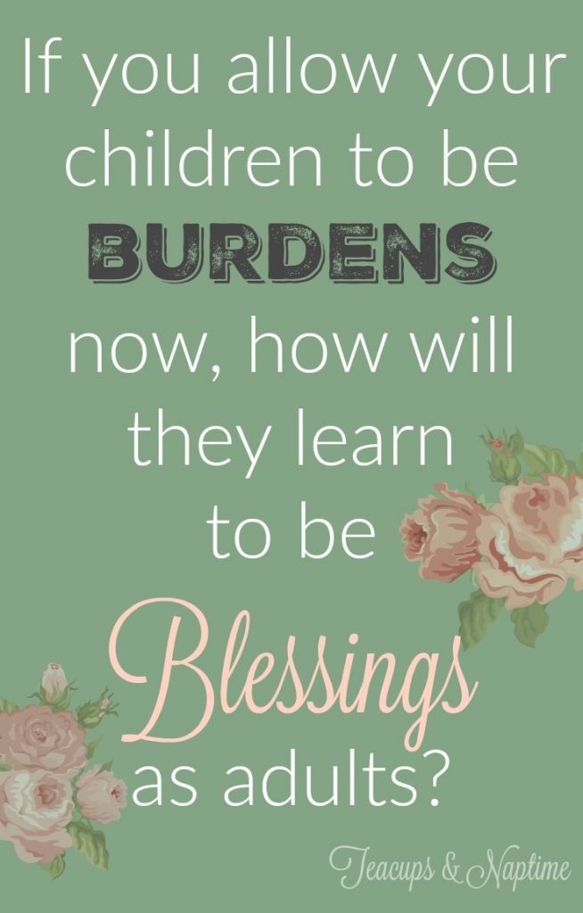 If you allow your children to be burdens now